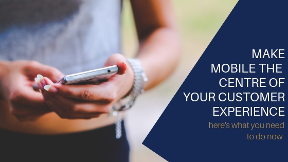 Make mobile the centre of your customer experience